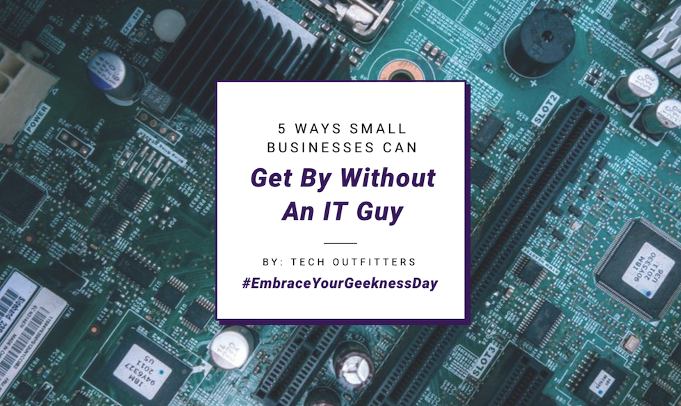 5 Ways Small Businesses Can Get By Without An It Guy - Tech Outfitters