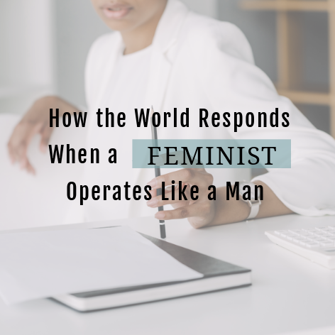 How the World Responds When a Feminist Operates Like a Man