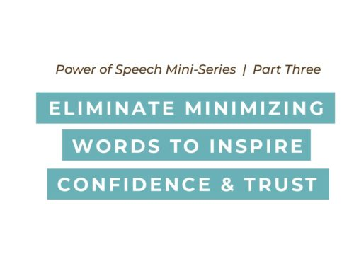 Power of Speech Series: Part 3 – Eliminate Minimizing Words to Inspire Confidence and Trust